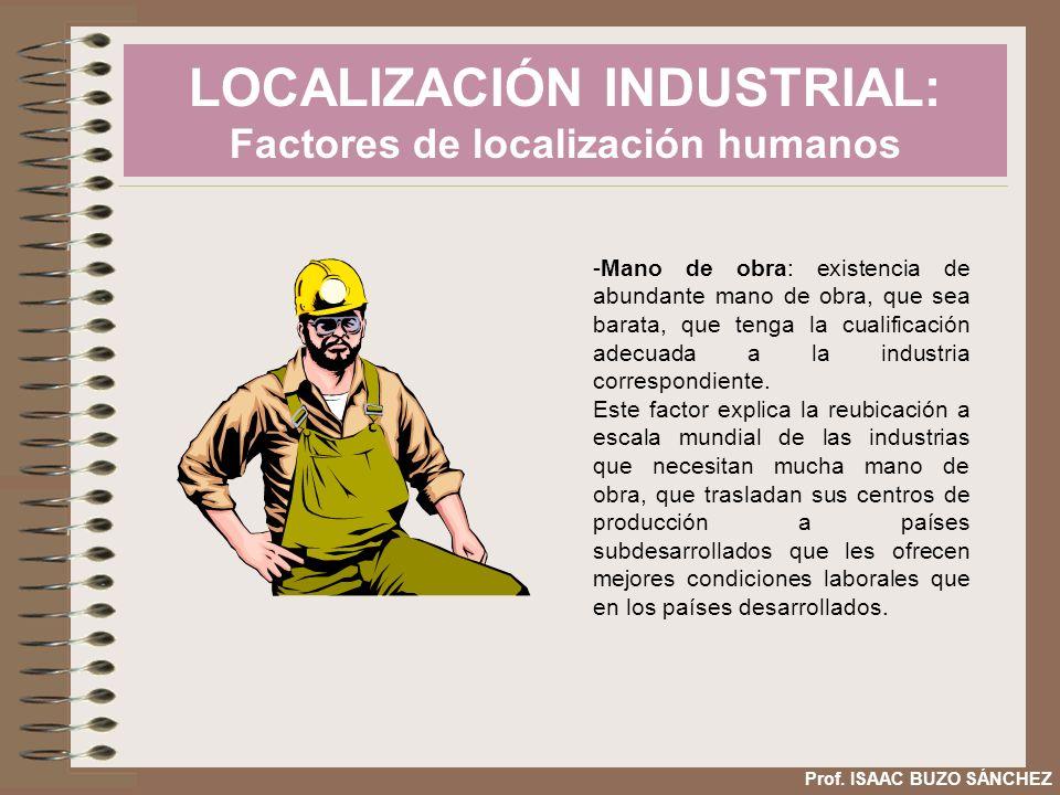 LOCALIZACIÓN INDUSTRIAL: Factores de localización humanos Prof. ISAAC BUZO SÁNCHEZ -Mano de obra: existencia de abundante mano de obra, que sea barata