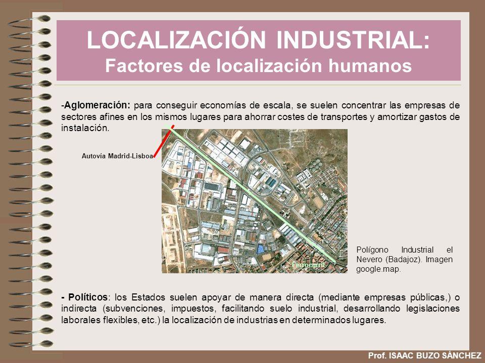 LOCALIZACIÓN INDUSTRIAL: Factores de localización humanos Prof. ISAAC BUZO SÁNCHEZ -Aglomeración: para conseguir economías de escala, se suelen concen