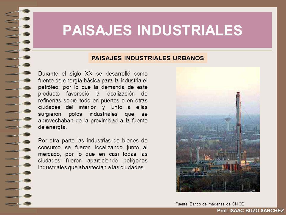 PAISAJES INDUSTRIALES Prof. ISAAC BUZO SÁNCHEZ PAISAJES INDUSTRIALES URBANOS Durante el siglo XX se desarrolló como fuente de energía básica para la i