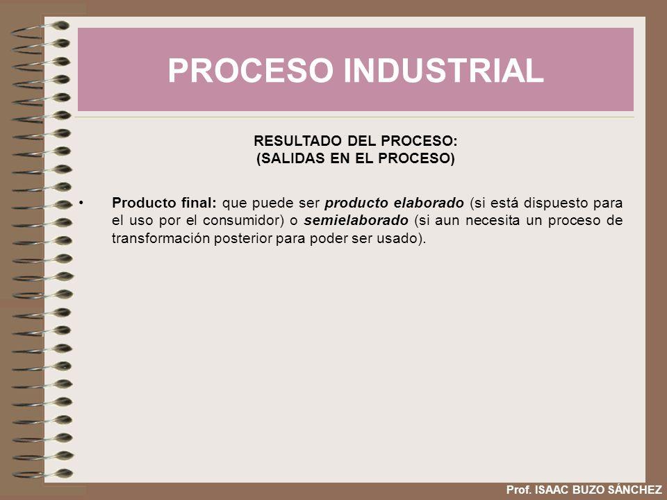 PROCESO INDUSTRIAL Prof. ISAAC BUZO SÁNCHEZ RESULTADO DEL PROCESO: (SALIDAS EN EL PROCESO) Producto final: que puede ser producto elaborado (si está d