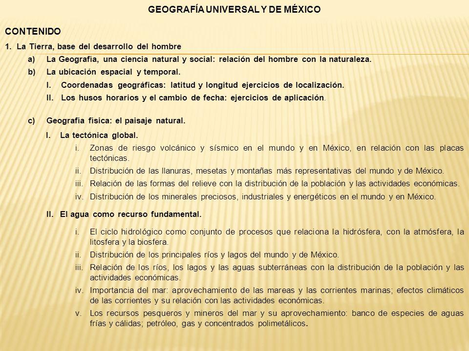GEOGRAFÍA UNIVERSAL Y DE MÉXICO CONTENIDO 1.La Tierra, base del desarrollo del hombre a)La Geografía, una ciencia natural y social: relación del hombr