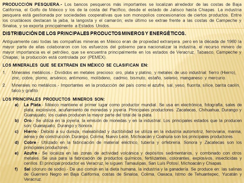 PRODUCCIÓN PESQUERA.- Los bancos pesqueros más importantes se localizan alrededor de las costas de Baja California, el Golfo de México y los de la cos
