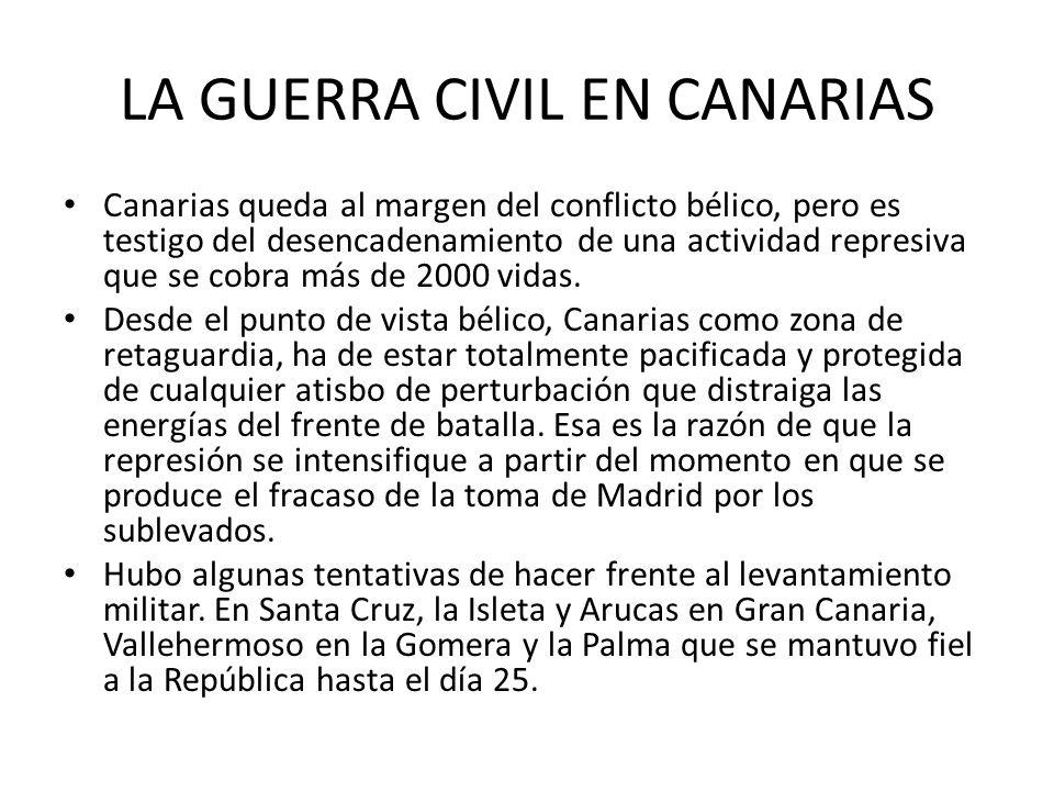LA GUERRA CIVIL EN CANARIAS Canarias queda al margen del conflicto bélico, pero es testigo del desencadenamiento de una actividad represiva que se cob