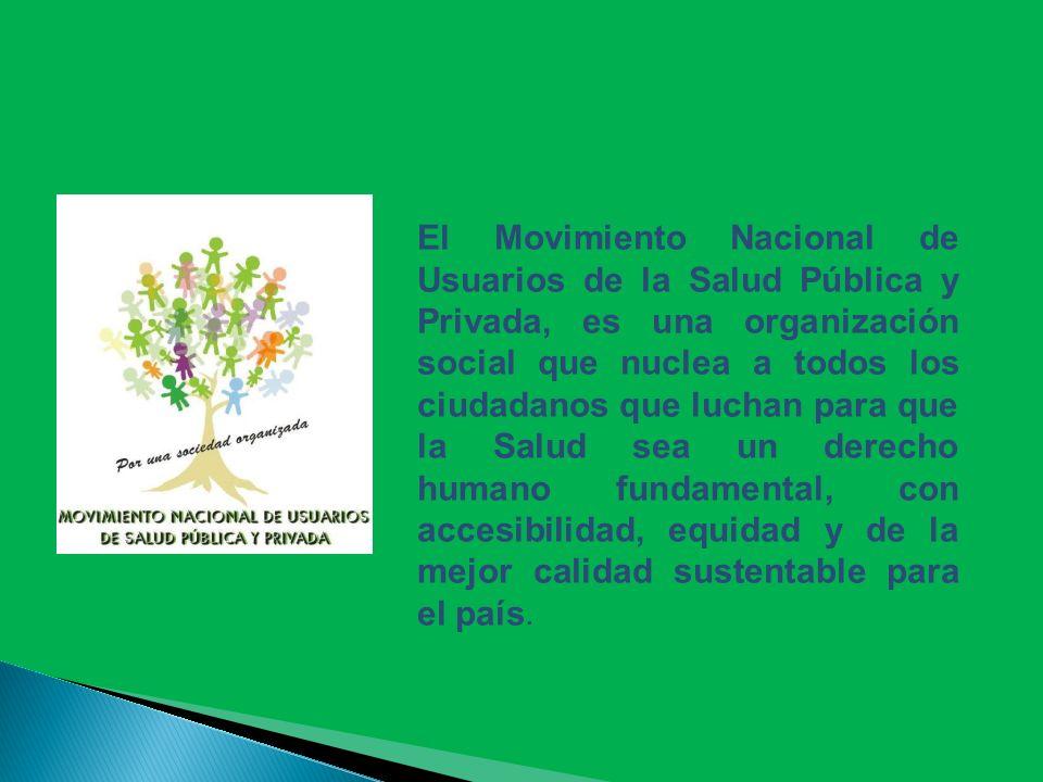 El Movimiento Nacional de Usuarios de la Salud Pública y Privada, es una organización social que nuclea a todos los ciudadanos que luchan para que la Salud sea un derecho humano fundamental, con accesibilidad, equidad y de la mejor calidad sustentable para el país.
