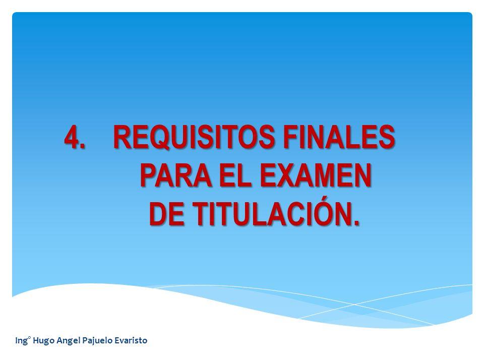 Ing° Hugo Angel Pajuelo Evaristo 4.REQUISITOS FINALES PARA EL EXAMEN PARA EL EXAMEN DE TITULACIÓN.