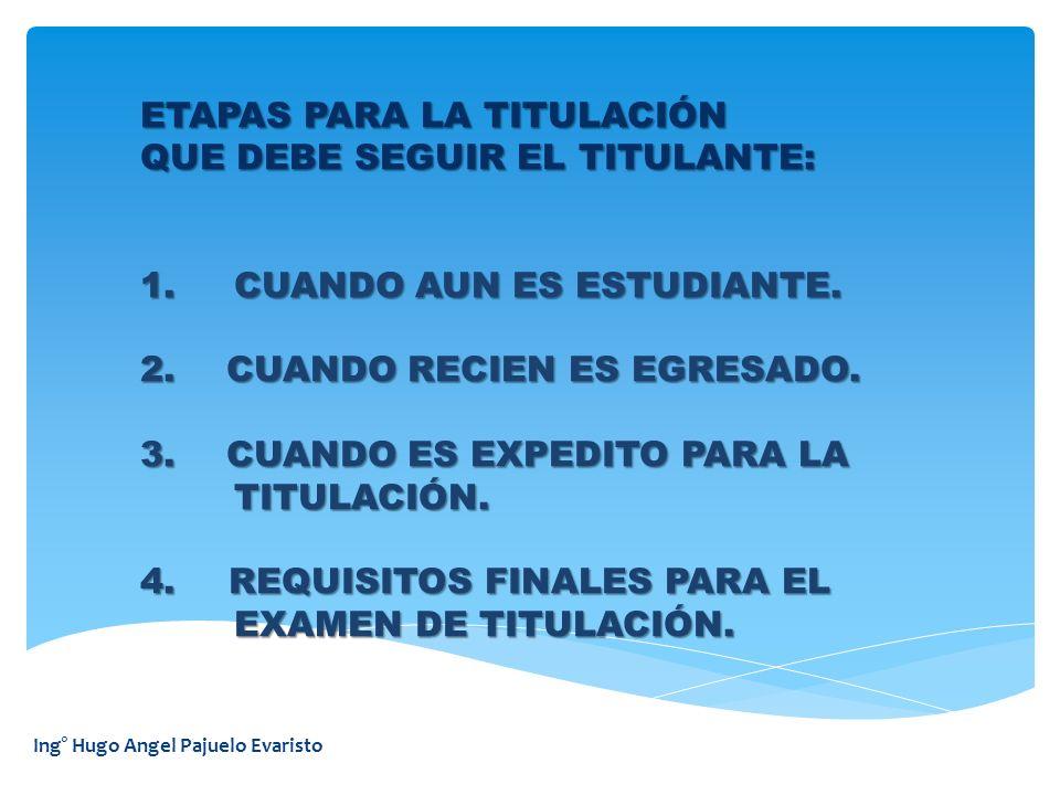 Ing° Hugo Angel Pajuelo Evaristo ETAPAS PARA LA TITULACIÓN QUE DEBE SEGUIR EL TITULANTE: 1. CUANDO AUN ES ESTUDIANTE. 2.CUANDO RECIEN ES EGRESADO. 3.C