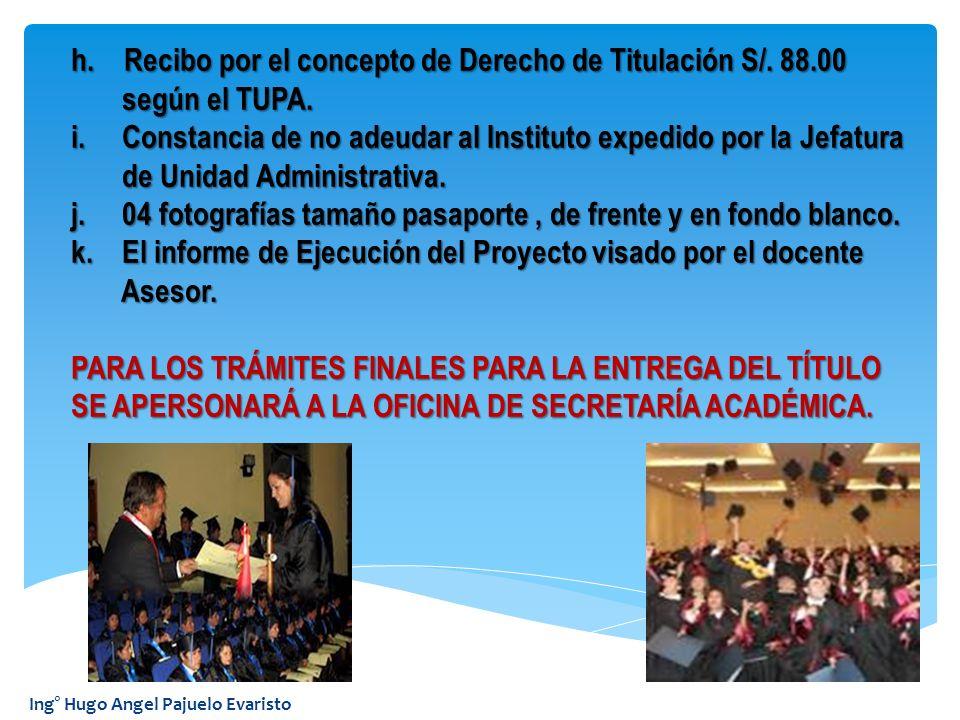Ing° Hugo Angel Pajuelo Evaristo h. Recibo por el concepto de Derecho de Titulación S/. 88.00 según el TUPA. según el TUPA. i. Constancia de no adeuda