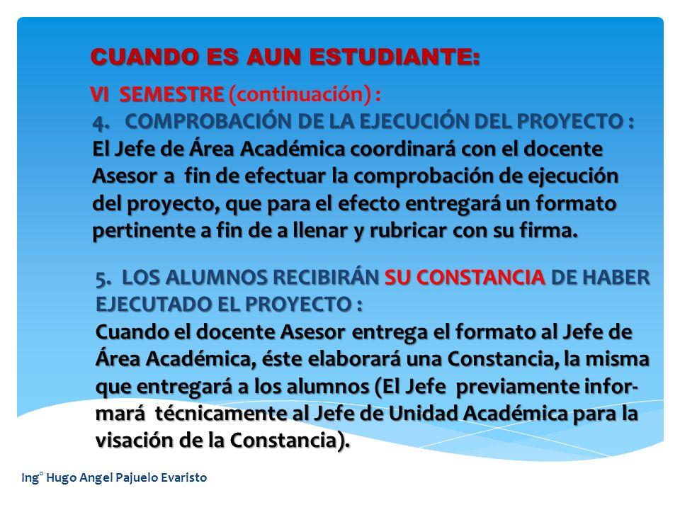Ing° Hugo Angel Pajuelo Evaristo CUANDO ES AUN ESTUDIANTE: VI SEMESTRE VI SEMESTRE (continuación) : 4. COMPROBACIÓN DE LA EJECUCIÓN DEL PROYECTO : 4.