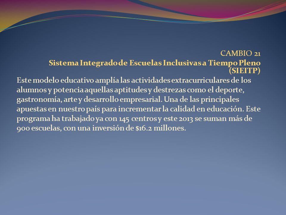 CAMBIO 21 Sistema Integrado de Escuelas Inclusivas a Tiempo Pleno (SIEITP) Este modelo educativo amplía las actividades extracurriculares de los alumn