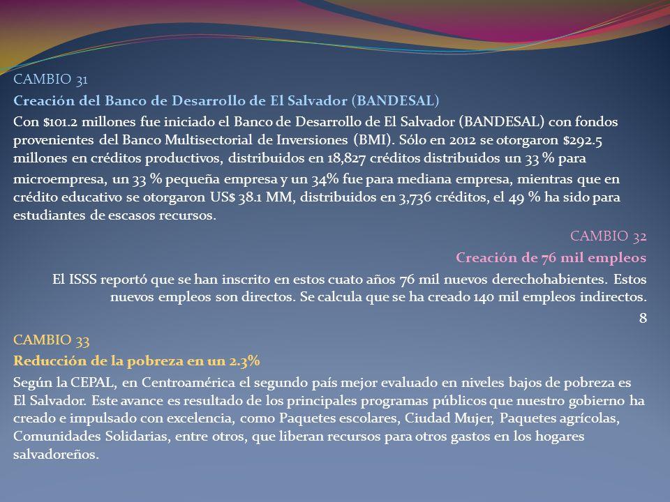 CAMBIO 31 Creación del Banco de Desarrollo de El Salvador (BANDESAL) Con $101.2 millones fue iniciado el Banco de Desarrollo de El Salvador (BANDESAL)