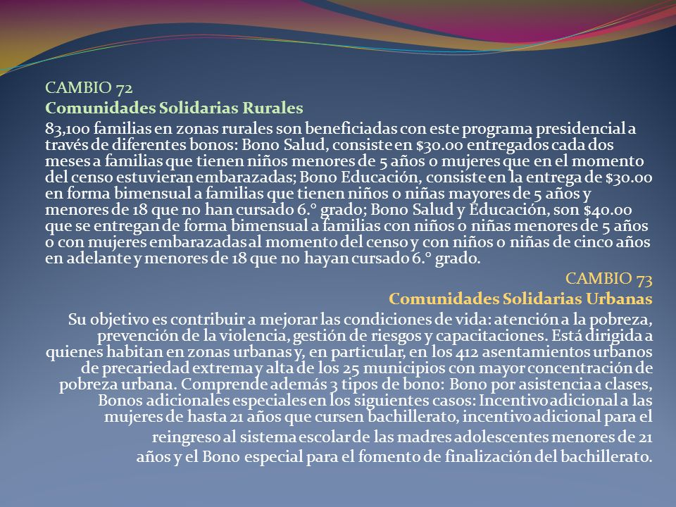 CAMBIO 72 Comunidades Solidarias Rurales 83,100 familias en zonas rurales son beneficiadas con este programa presidencial a través de diferentes bonos