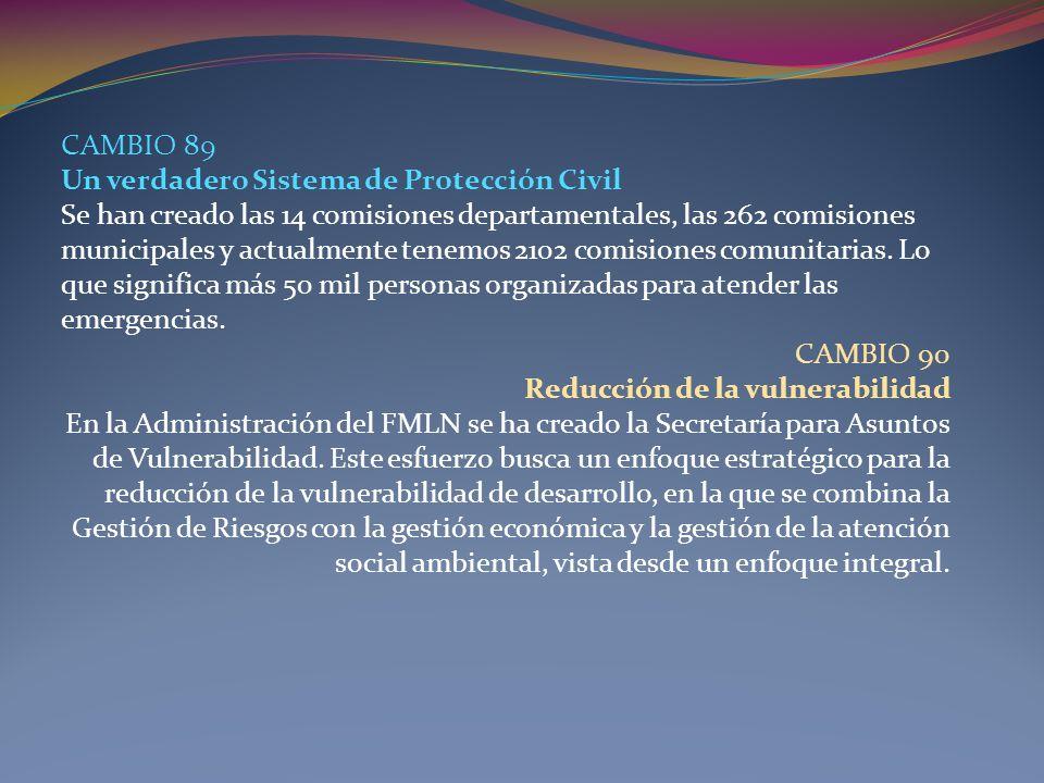 CAMBIO 89 Un verdadero Sistema de Protección Civil Se han creado las 14 comisiones departamentales, las 262 comisiones municipales y actualmente tenem