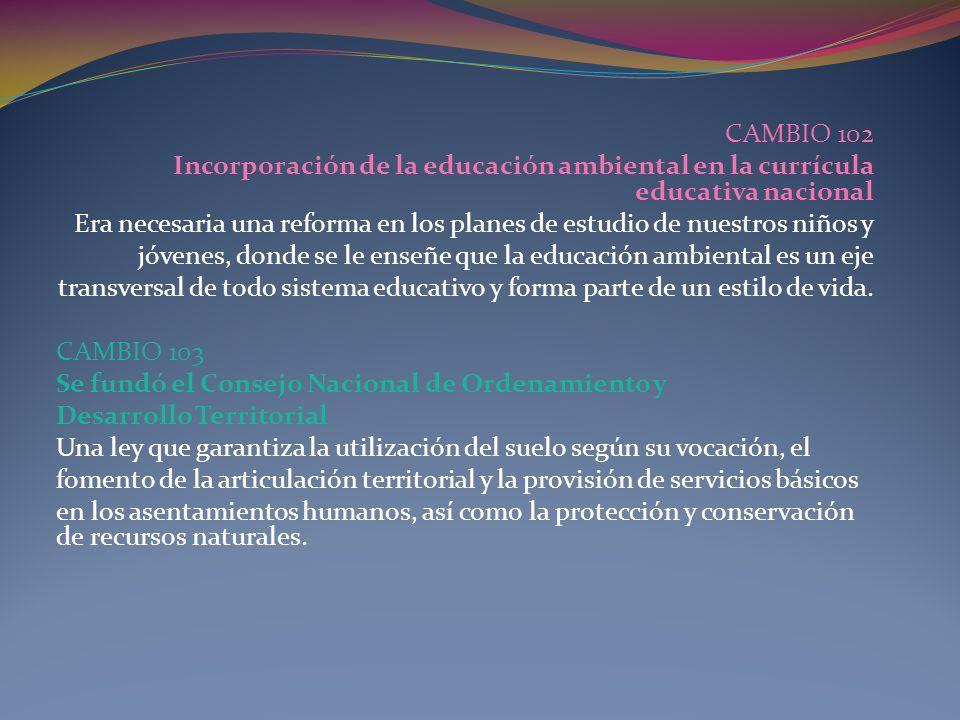 CAMBIO 102 Incorporación de la educación ambiental en la currícula educativa nacional Era necesaria una reforma en los planes de estudio de nuestros n