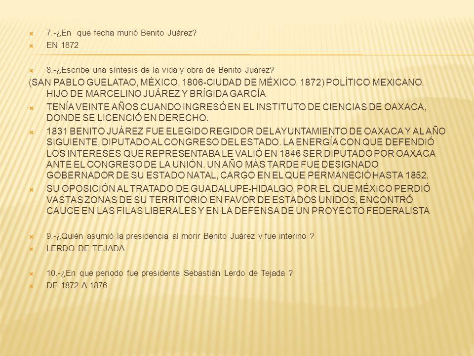 7.-¿En que fecha murió Benito Juárez? EN 1872 8.-¿Escribe una síntesis de la vida y obra de Benito Juárez? (SAN PABLO GUELATAO, MÉXICO, 1806-CIUDAD DE