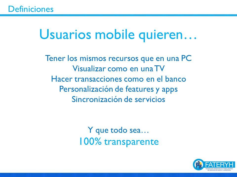 Tener los mismos recursos que en una PC Visualizar como en una TV Hacer transacciones como en el banco Personalización de features y apps Sincronización de servicios Y que todo sea… 100% transparente Usuarios mobile quieren… Definiciones