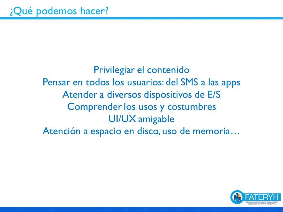 Privilegiar el contenido Pensar en todos los usuarios: del SMS a las apps Atender a diversos dispositivos de E/S Comprender los usos y costumbres UI/UX amigable Atención a espacio en disco, uso de memoria… ¿Qué podemos hacer