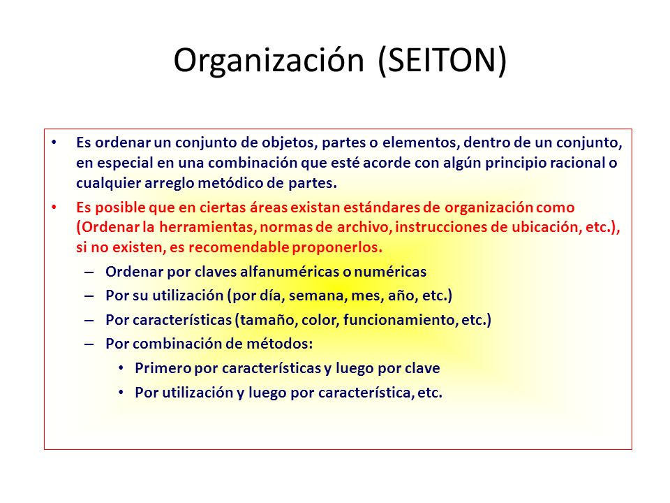 Procedimiento para Organizar Definir una nomenclatura para clase de elementos Decidir los sitios de ubicación (Cada cosa en su lugar) Decidir como se va a guardar, tomando en cuenta: 1)Fácil de guardar 2)Fácil de identificar 3)Fácil de sacar 4)Fácil de reponer 5)Fácil de volver a su lugar Una recomendación importante al organizar es cumplir con el concepto de: un elemento es lo mejor.