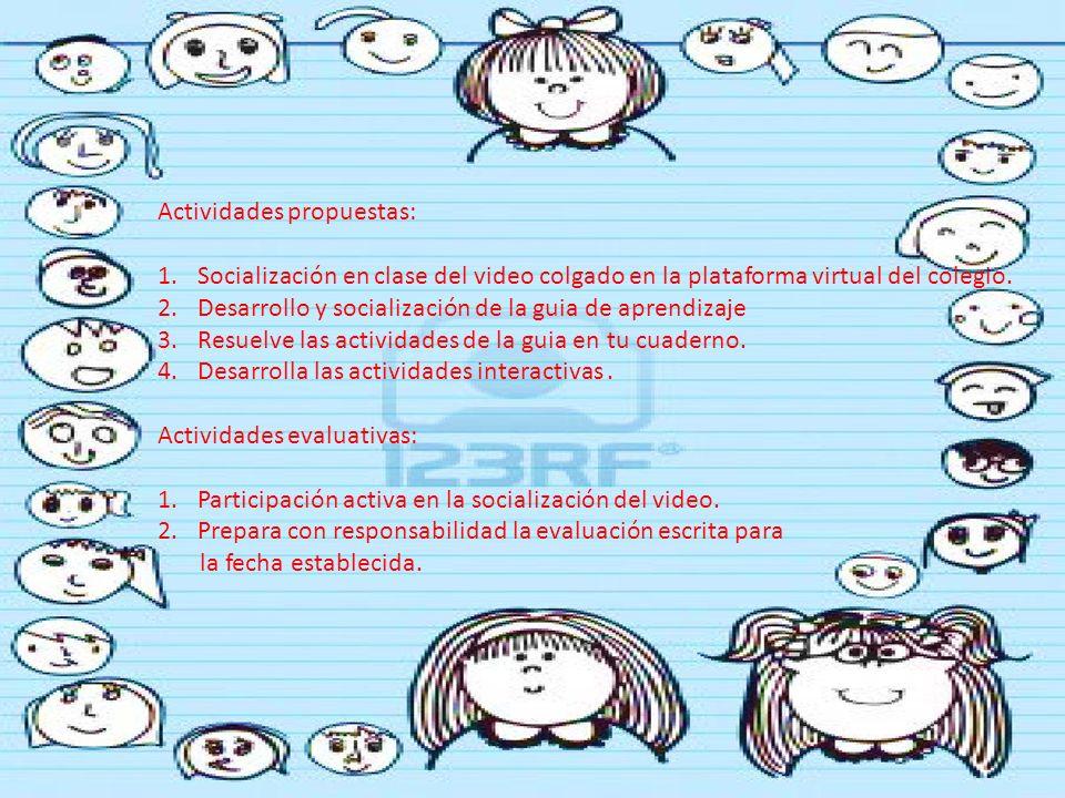 Actividades propuestas: 1.Socialización en clase del video colgado en la plataforma virtual del colegio. 2.Desarrollo y socialización de la guia de ap