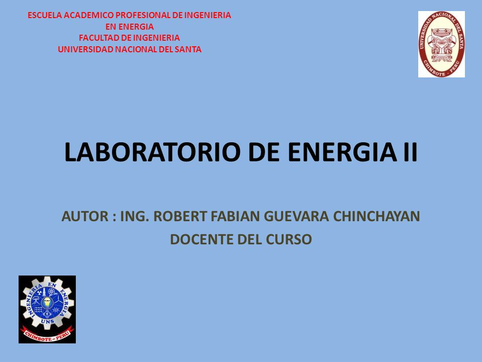 LABORATORIO DE ENERGIA II AUTOR : ING. ROBERT FABIAN GUEVARA CHINCHAYAN DOCENTE DEL CURSO ESCUELA ACADEMICO PROFESIONAL DE INGENIERIA EN ENERGIA FACUL