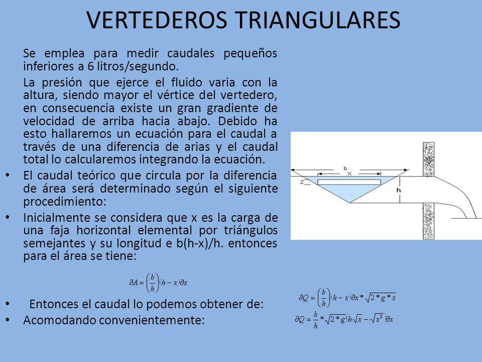VERTEDEROS TRIANGULARES Se emplea para medir caudales pequeños inferiores a 6 litros/segundo. La presión que ejerce el fluido varia con la altura, sie