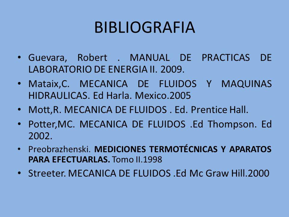 BIBLIOGRAFIA Guevara, Robert. MANUAL DE PRACTICAS DE LABORATORIO DE ENERGIA II. 2009. Mataix,C. MECANICA DE FLUIDOS Y MAQUINAS HIDRAULICAS. Ed Harla.