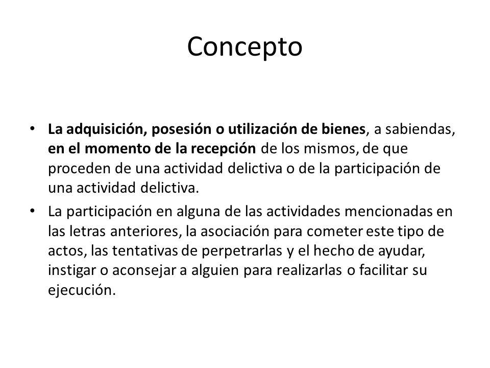 Concepto La adquisición, posesión o utilización de bienes, a sabiendas, en el momento de la recepción de los mismos, de que proceden de una actividad