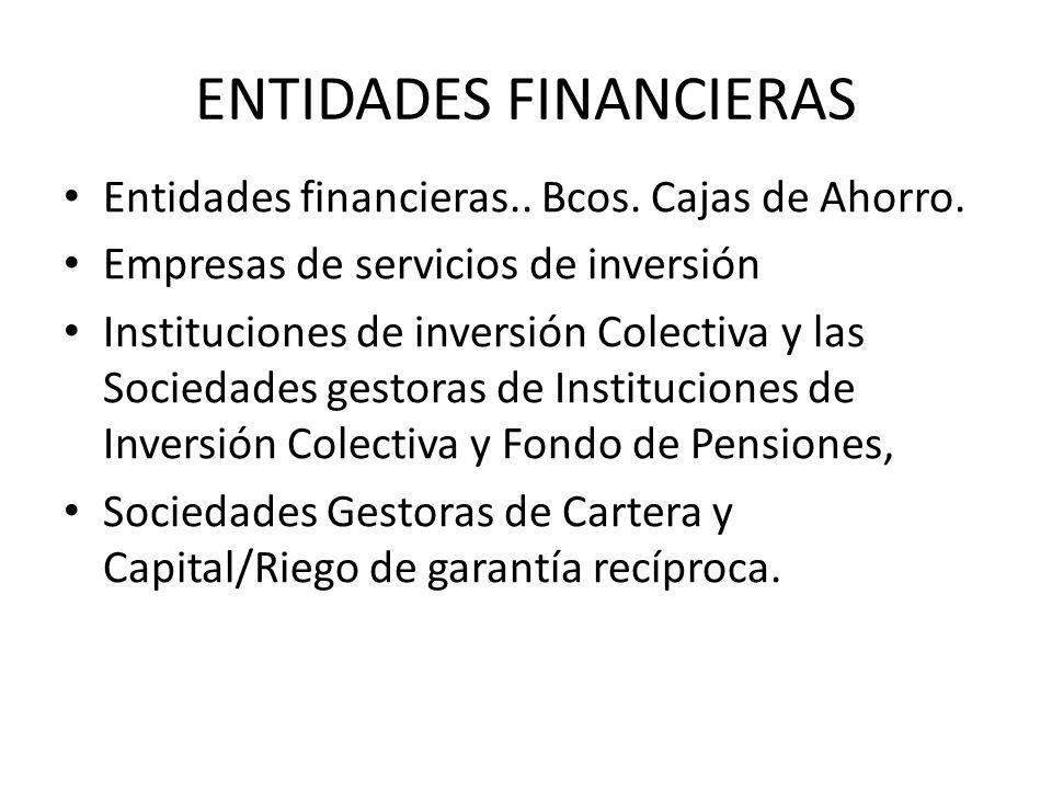 ENTIDADES FINANCIERAS Entidades financieras.. Bcos. Cajas de Ahorro. Empresas de servicios de inversión Instituciones de inversión Colectiva y las Soc