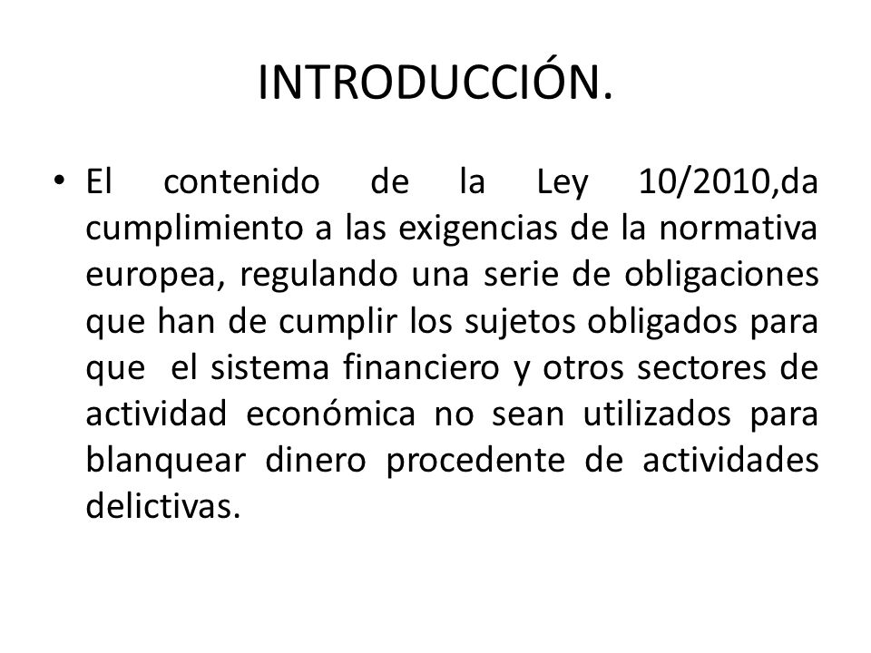 INTRODUCCIÓN. El contenido de la Ley 10/2010,da cumplimiento a las exigencias de la normativa europea, regulando una serie de obligaciones que han de