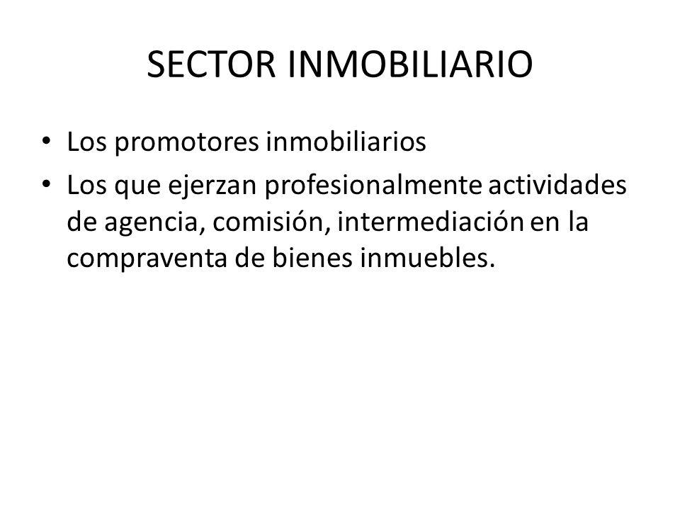 SECTOR INMOBILIARIO Los promotores inmobiliarios Los que ejerzan profesionalmente actividades de agencia, comisión, intermediación en la compraventa d