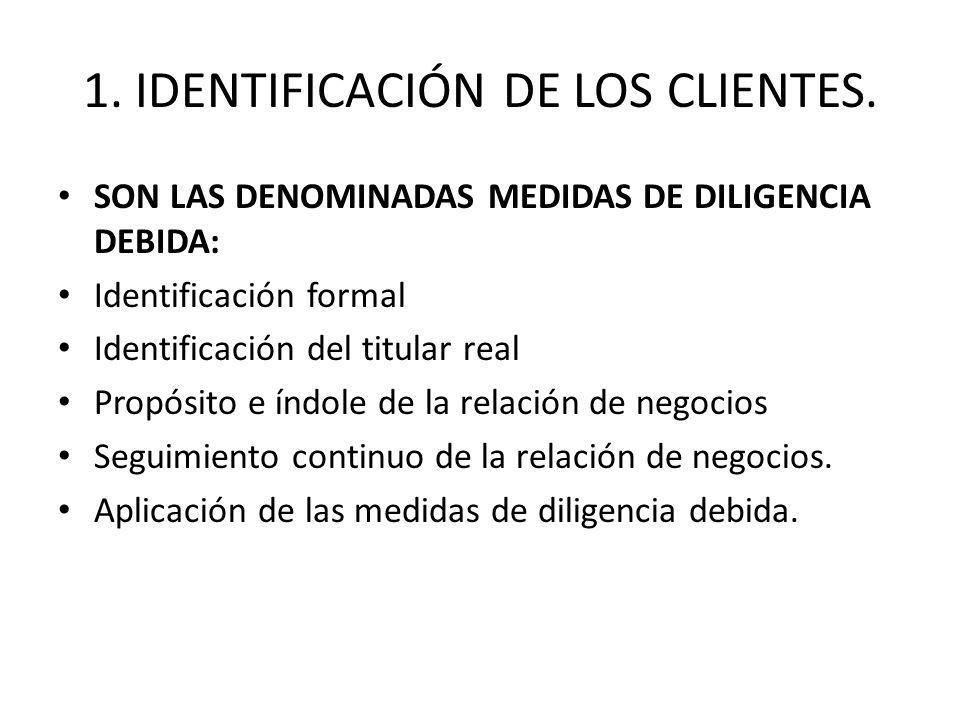 1. IDENTIFICACIÓN DE LOS CLIENTES. SON LAS DENOMINADAS MEDIDAS DE DILIGENCIA DEBIDA: Identificación formal Identificación del titular real Propósito e