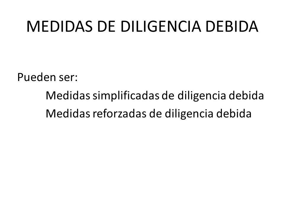 MEDIDAS DE DILIGENCIA DEBIDA Pueden ser: Medidas simplificadas de diligencia debida Medidas reforzadas de diligencia debida