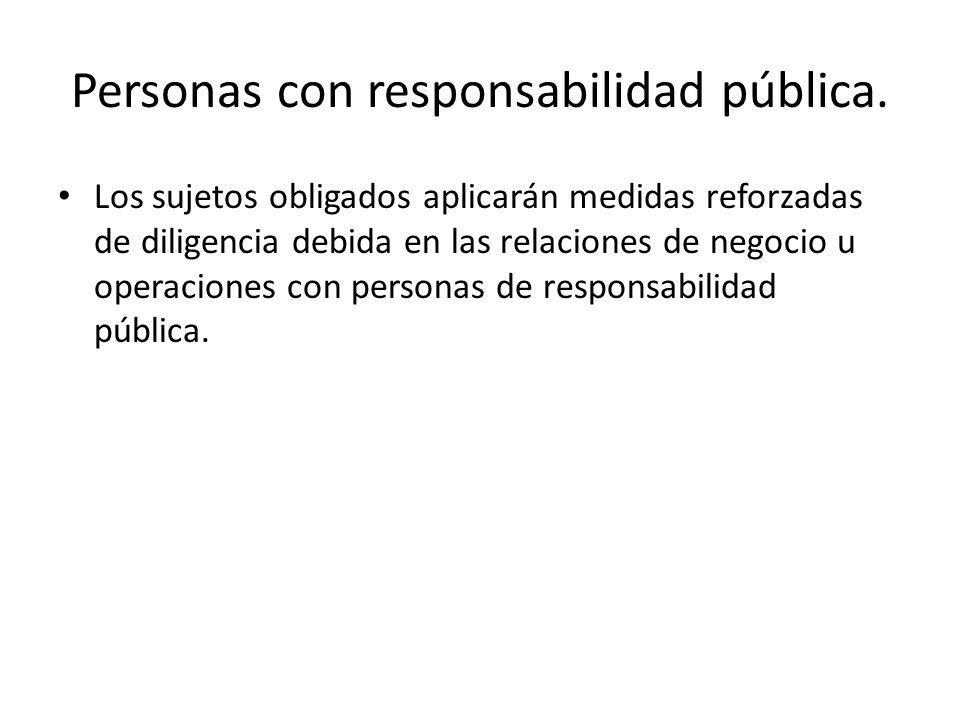 Personas con responsabilidad pública. Los sujetos obligados aplicarán medidas reforzadas de diligencia debida en las relaciones de negocio u operacion