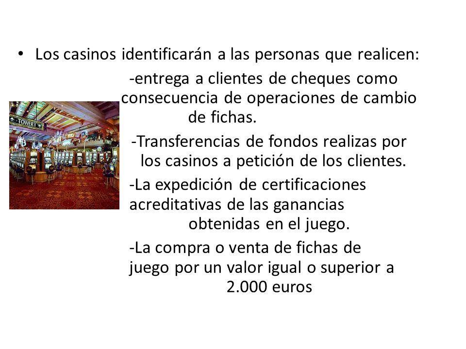 Los casinos identificarán a las personas que realicen: -entrega a clientes de cheques como consecuencia de operaciones de cambio de fichas. -Transfere