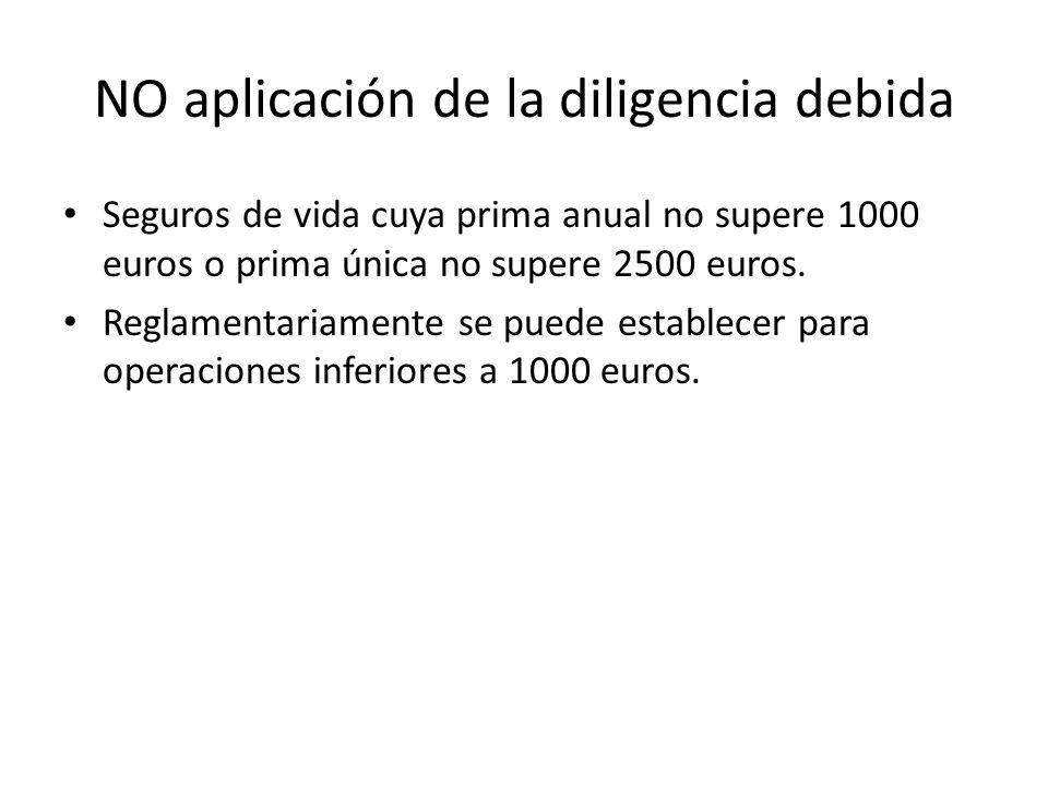 NO aplicación de la diligencia debida Seguros de vida cuya prima anual no supere 1000 euros o prima única no supere 2500 euros. Reglamentariamente se