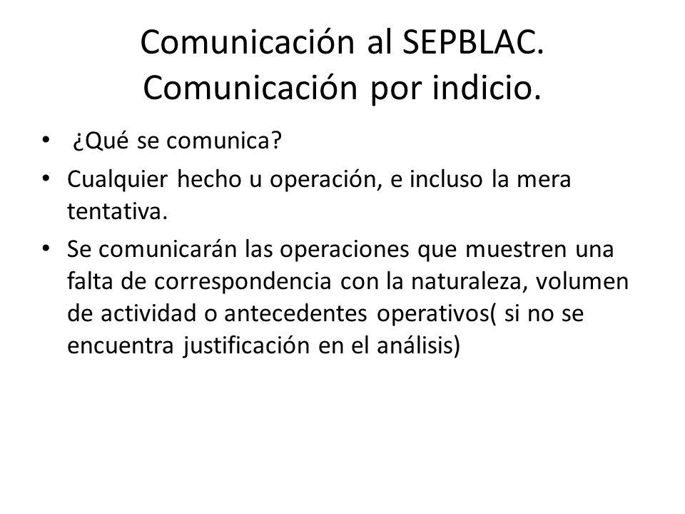 Comunicación al SEPBLAC. Comunicación por indicio. ¿Qué se comunica? Cualquier hecho u operación, e incluso la mera tentativa. Se comunicarán las oper