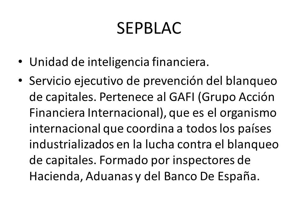 SEPBLAC Unidad de inteligencia financiera. Servicio ejecutivo de prevención del blanqueo de capitales. Pertenece al GAFI (Grupo Acción Financiera Inte