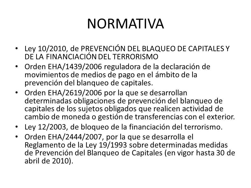 NORMATIVA Ley 10/2010, de PREVENCIÓN DEL BLAQUEO DE CAPITALES Y DE LA FINANCIACIÓN DEL TERRORISMO Orden EHA/1439/2006 reguladora de la declaración de