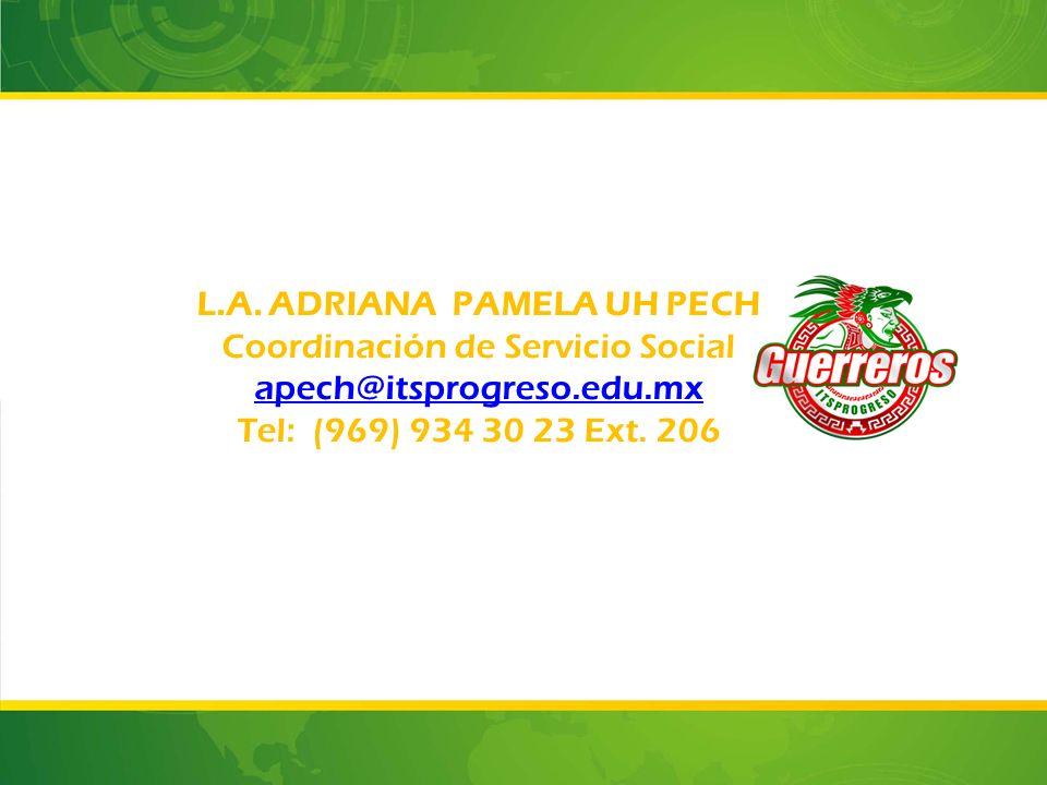 L.A. ADRIANA PAMELA UH PECH Coordinación de Servicio Social apech@itsprogreso.edu.mx Tel: (969) 934 30 23 Ext. 206