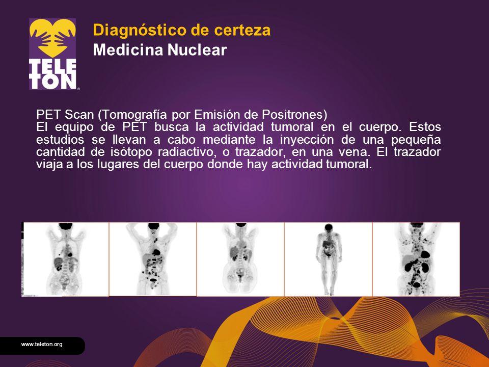 www.teleton.org Diagnóstico de certeza Medicina Nuclear PET Scan (Tomografía por Emisión de Positrones) El equipo de PET busca la actividad tumoral en