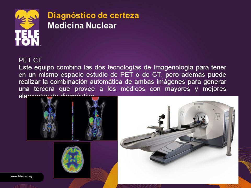 www.teleton.org Diagnóstico de certeza Medicina Nuclear PET CT Este equipo combina las dos tecnologías de Imagenología para tener en un mismo espacio