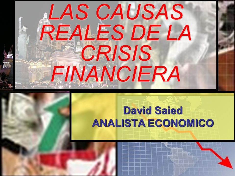 LAS CAUSAS REALES DE LA CRISIS FINANCIERA David Saied ANALISTA ECONOMICO