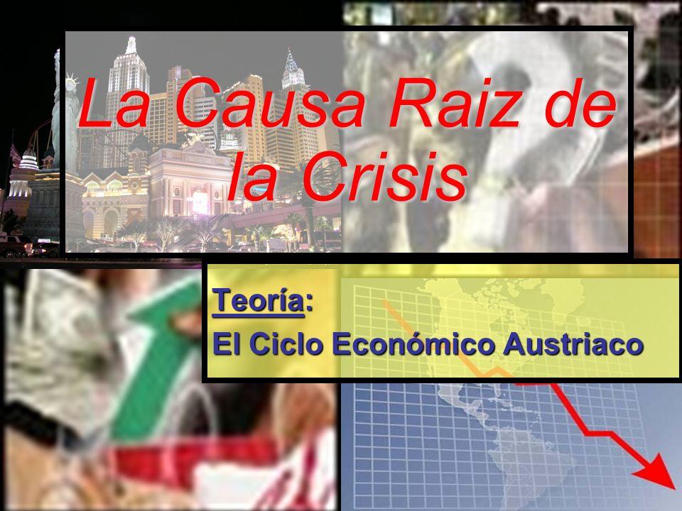 La Causa Raiz de la Crisis Teoría: El Ciclo Económico Austriaco