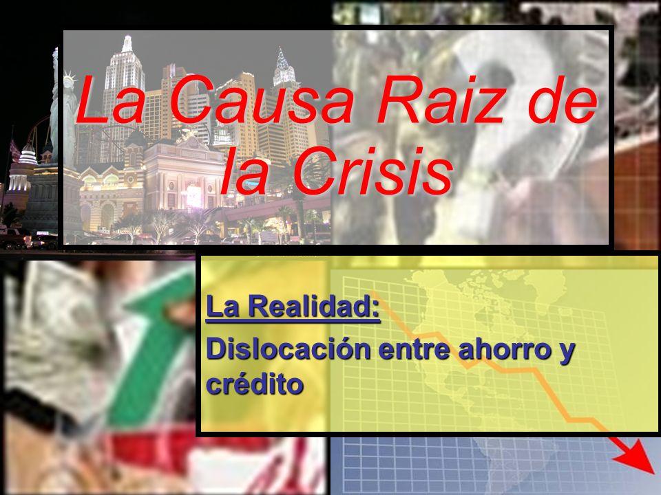 La Causa Raiz de la Crisis La Realidad: Dislocación entre ahorro y crédito