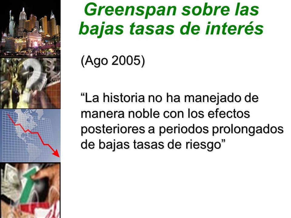 Greenspan sobre las bajas tasas de interés (Ago 2005) La historia no ha manejado de manera noble con los efectos posteriores a periodos prolongados de bajas tasas de riesgo