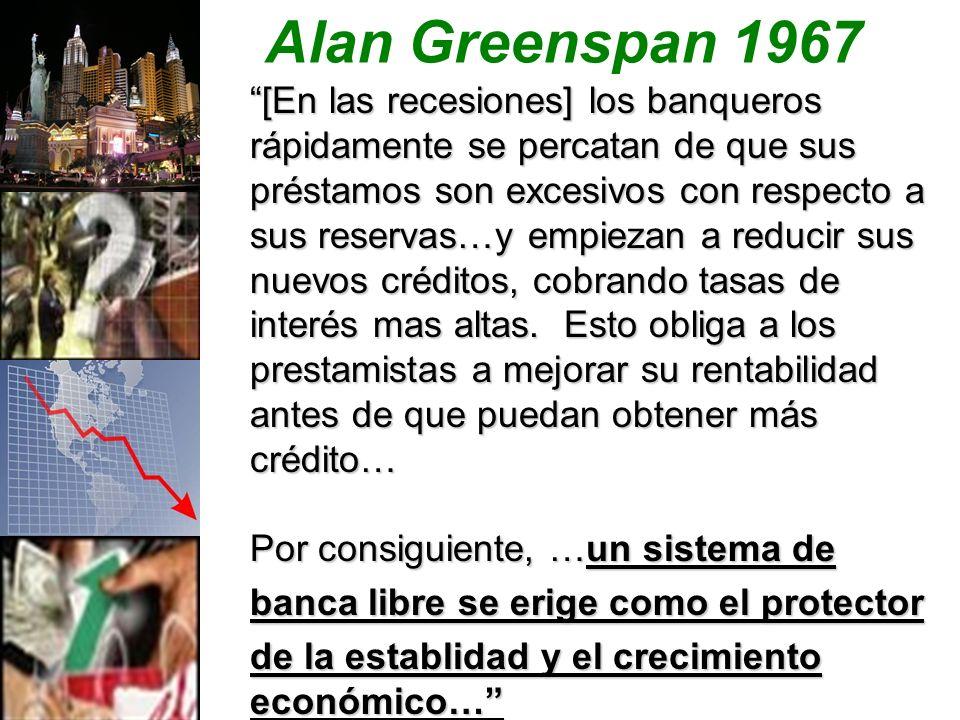 Alan Greenspan 1967 [En las recesiones] los banqueros rápidamente se percatan de que sus préstamos son excesivos con respecto a sus reservas…y empiezan a reducir sus nuevos créditos, cobrando tasas de interés mas altas.