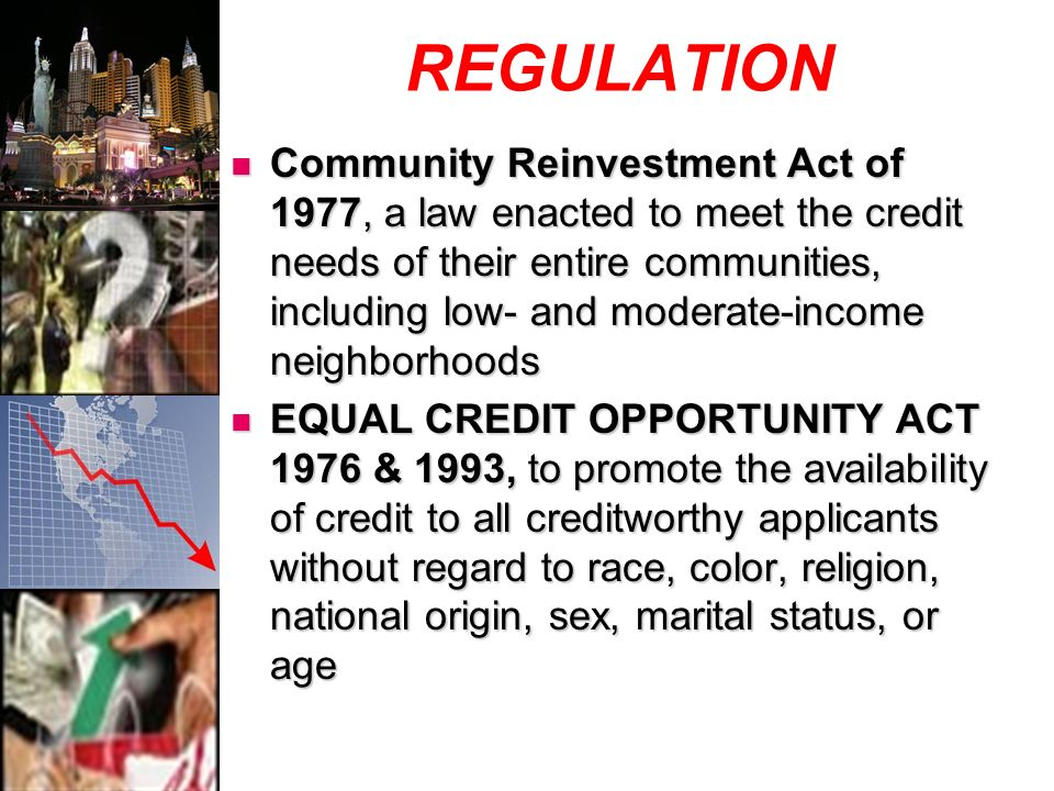 REGULATION Community Reinvestment Act of 1977, a law enacted to meet the credit needs of their entire communities, including low- and moderate-income neighborhoods Community Reinvestment Act of 1977, a law enacted to meet the credit needs of their entire communities, including low- and moderate-income neighborhoods EQUAL CREDIT OPPORTUNITY ACT 1976 & 1993, to promote the availability of credit to all creditworthy applicants without regard to race, color, religion, national origin, sex, marital status, or age EQUAL CREDIT OPPORTUNITY ACT 1976 & 1993, to promote the availability of credit to all creditworthy applicants without regard to race, color, religion, national origin, sex, marital status, or age