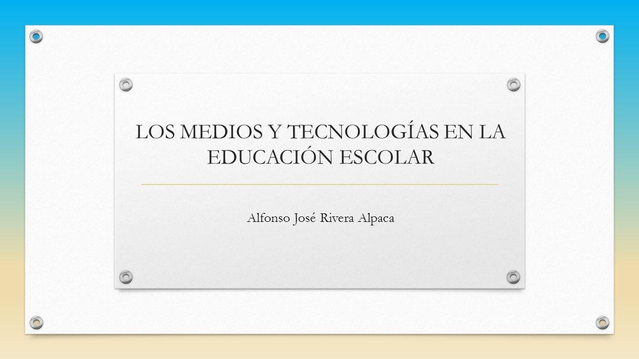 LOS MEDIOS Y TECNOLOGÍAS EN LA EDUCACIÓN ESCOLAR Alfonso José Rivera Alpaca