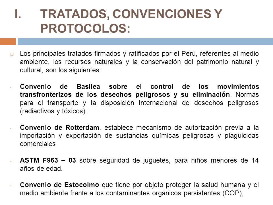 I.TRATADOS, CONVENCIONES Y PROTOCOLOS: Los principales tratados firmados y ratificados por el Perú, referentes al medio ambiente, los recursos naturales y la conservación del patrimonio natural y cultural, son los siguientes: Convenio de Basilea sobre el control de los movimientos transfronterizos de los desechos peligrosos y su eliminación.