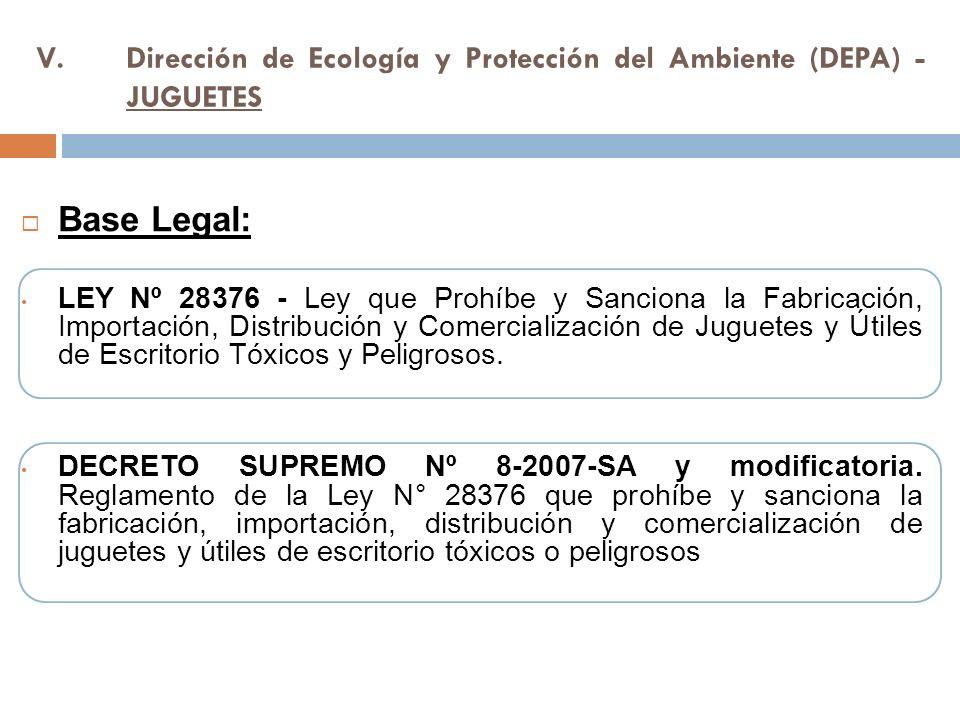 V.Dirección de Ecología y Protección del Ambiente (DEPA) - JUGUETES Base Legal: LEY Nº 28376 - Ley que Prohíbe y Sanciona la Fabricación, Importación, Distribución y Comercialización de Juguetes y Útiles de Escritorio Tóxicos y Peligrosos.