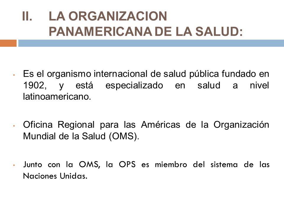 II.LA ORGANIZACION PANAMERICANA DE LA SALUD: Es el organismo internacional de salud pública fundado en 1902, y está especializado en salud a nivel latinoamericano.